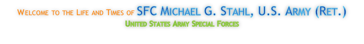 Welcome to the Life and Times of SFC Michael G. Stahl, U.S. Army (Ret.)